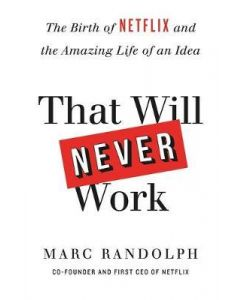 That Will Never Work : The Birth of Netflix by the first CEO and co-founder Marc Randolph