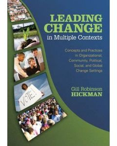 Leading Change in Multiple Contexts : Concepts and Practices in Organizational, Community, Political, Social, and Global Change Settings
