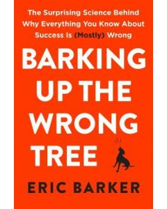 Barking Up the Wrong Tree: The Surprising Science Behind Why Everything You Know About Success Is |Mostly Wrong