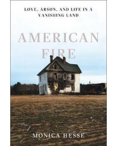 American Fire: Love, Arson, and Life in a Vanishing Land
